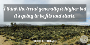 Todd Eberhard Quote About Fits, Generally, Higher, Trend: I Think The Trend Generally...