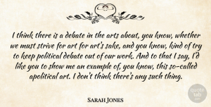 Sarah Jones Quote About Apolitical, Art, Arts, Debate, Example: I Think There Is A...
