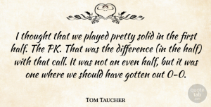 Tom Taucher Quote About Difference, Gotten, Played, Solid: I Thought That We Played...