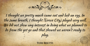 Tony Bisutti Quote About Came, Interest, Laid, Planned, Played: I Thought We Pretty Much...