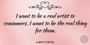 Aaron Carter Quote About Real, Artist, Want: I Want To Be A...