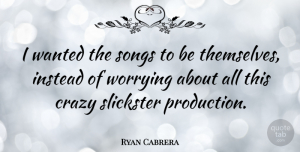 Ryan Cabrera Quote About Song, Crazy, Worry: I Wanted The Songs To...