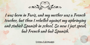 Lydia Leonard Quote About Against, Bad, Born, French, Mother: I Was Born In Paris...