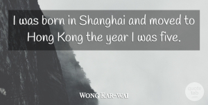 Wong Kar-wai Quote About Born, Kong, Moved, Year: I Was Born In Shanghai...