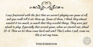 Toni Ethington Quote About Afraid, Ahead, Almost, Ate, Fact: I Was Frustrated With The...