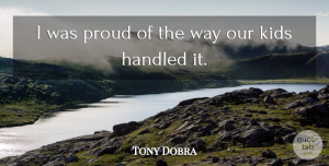Tony Dobra Quote About Handled, Kids, Proud: I Was Proud Of The...
