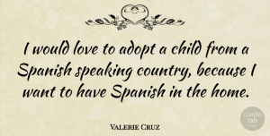 Valerie Cruz Quote About Country, Children, Home: I Would Love To Adopt...