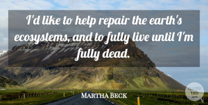 Ecosystems Quotes, Martha Beck Quote About Ecosystems, Earth, Helping: Id Like To Help Repair...