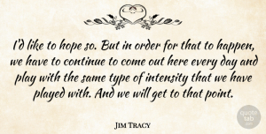 Hope Quotes, Jim Tracy Quote About Continue, Hope, Intensity, Order, Played: Id Like To Hope So...