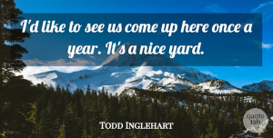 Todd Inglehart Quote About Nice: Id Like To See Us...