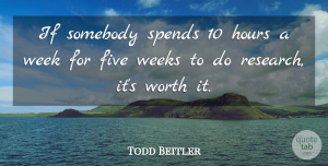 Todd Beitler Quote About Five, Hours, Research, Somebody, Spends: If Somebody Spends 10 Hours...