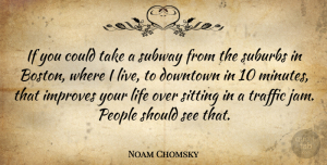 Life Quotes, Noam Chomsky Quote About Downtown, Improves, Life, People, Sitting: If You Could Take A...
