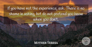 Mother Teresa Quote About Experience, Asking, Shame: If You Have Not The...