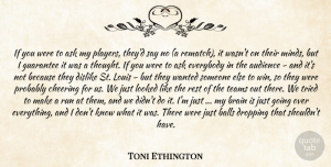 Toni Ethington Quote About Ask, Audience, Balls, Brain, Cheering: If You Were To Ask...