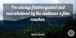 Rhys Ifans Quote About Audience: Im Always Flabbergasted And Overwhelmed...