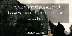 Aaron Carter Quote About Crafts, Want, Study: Im Always Studying My Craft...