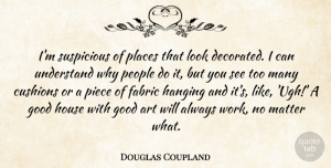 Art Quotes, Douglas Coupland Quote About Art, Fabric, Good, Hanging, House: Im Suspicious Of Places That...