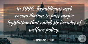 Decades Quotes, Bernie Sanders Quote About Decades, Ended, Major, Six: In 1996 Republicans Used Reconciliation...