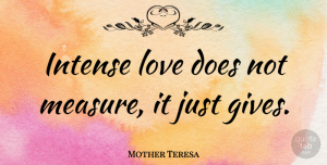 Mother Teresa Quote About Love, Inspiration, Giving: Intense Love Does Not Measure...