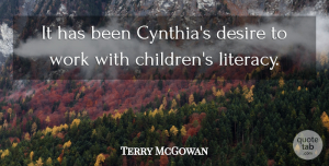 Terry McGowan Quote About Desire, Work: It Has Been Cynthias Desire...