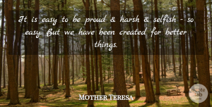 Mother Teresa Quote About Selfish, Proud, Easy: It Is Easy To Be...