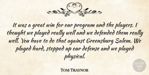 Tom Traynor Quote About Against, Defended, Defense, Great, Played: It Was A Great Win...