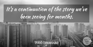 Todd Eberhard Quote About Seeing: Its A Continuation Of The...