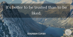 Trust Quotes, Stephen Covey Quote About Motivational, Trust, Priorities: Its Better To Be Trusted...