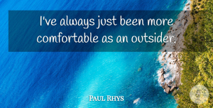 Paul Rhys Quote About undefined: Ive Always Just Been More...