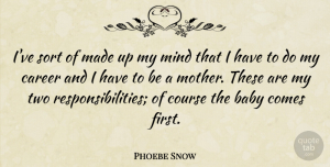 Phoebe Snow Quote About Course, Mind, Sort: Ive Sort Of Made Up...