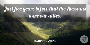 Martin Landau Quote About Years, Allies, Five Years: Just Five Years Before That...