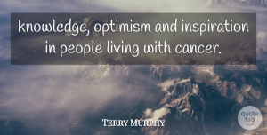 Terry Murphy Quote About Living, Optimism, People: Knowledge Optimism And Inspiration In...