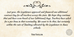 Tim Taylor Quote About Across, Additional, Approved, Asked, Certainly: Last Year The Legislature Approved...