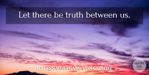 Truth Quotes, Johann Wolfgang von Goethe Quote About Truth, Truth Is: Let There Be Truth Between...