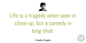 Charlie Chaplin Quote About Life, Seen: Life Is A Tragedy When...