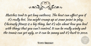 Tony Bresky Quote About Affect, Cramp, Deal, Fitness, Hard: Matches Tend To Get Long...