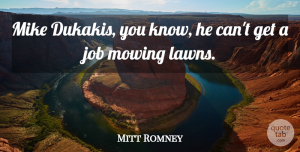 Job Quotes, Mitt Romney Quote About Job: Mike Dukakis You Know He...