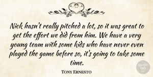 Tony Ernesto Quote About Effort, Game, Great, Kids, Nick: Nick Hasnt Really Pitched A...