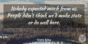 Tony Bina Quote About Expected, Nobody, People, State: Nobody Expected Much From Us...
