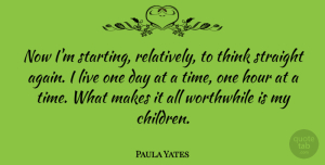 Paula Yates Quote About Time, Children, Thinking: Now Im Starting Relatively To...