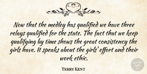 Terry Kent Quote About Consistency, Effort, Fact, Girls, Great: Now That The Medley Has...