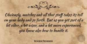 Roger Federer Quote About Body, Stuff, Tolls: Obviously Matches And All That...