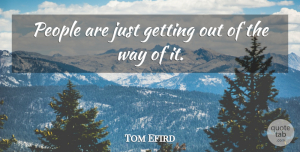 Tom Efird Quote About People: People Are Just Getting Out...