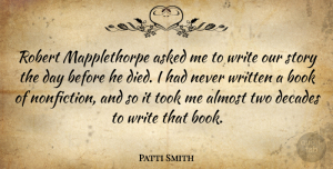Decades Quotes, Patti Smith Quote About Asked, Decades, Robert, Took, Written: Robert Mapplethorpe Asked Me To...
