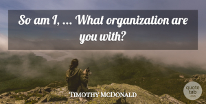 Timothy McDonald Quote About undefined: So Am I What Organization...
