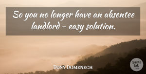Tony Domenech Quote About Easy, Landlord, Longer: So You No Longer Have...