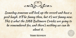 Terry Kennedy Quote About Baltimore, Funny, Good, Record, Remembered: Someday Someone Will Look Up...