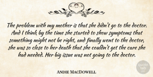 Problem Quotes, Andie MacDowell Quote About Care, Close, Death, Finally, Issue: The Problem With My Mother...