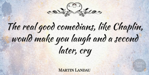 Martin Landau Quote About Real, Laughing, Comedian: The Real Good Comedians Like...