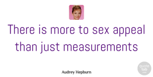 Audrey Hepburn Quote About Sex, Measurement, Appeals: There Is More To Sex...
